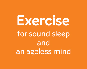 Exercise for sound sleep and an ageless mind